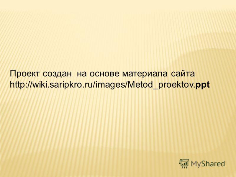Проект создан на основе материала сайта http://wiki.saripkro.ru/images/Metod_proektov.ppt