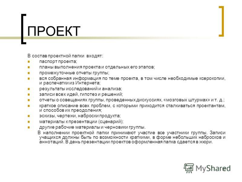 35 ПРОЕКТ В состав проектной папки входят: паспорт проекта; планы выполнения проекта и отдельных его этапов; промежуточные отчеты группы; вся собранная информация по теме проекта, в том числе необходимые ксерокопии, и распечатки из Интернета; резуль