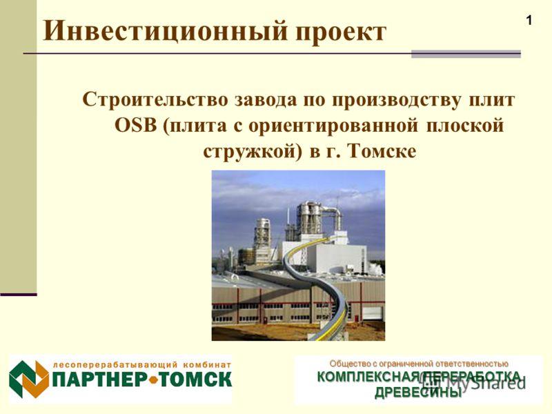 1 Инвестиционный проект Строительство завода по производству плит OSB (плита с ориентированной плоской стружкой) в г. Томске Общество с ограниченной ответственностью КОМПЛЕКСНАЯ ПЕРЕРАБОТКА ДРЕВЕСИНЫ