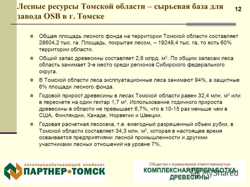12 Лесные ресурсы Томской области – сырьевая база для завода OSB в г. Томске Общая площадь лесного фонда на территории Томской области составляет 28604,2 тыс. га. Площадь, покрытая лесом, – 19249,4 тыс. га, то есть 60% территории области. Общий запас
