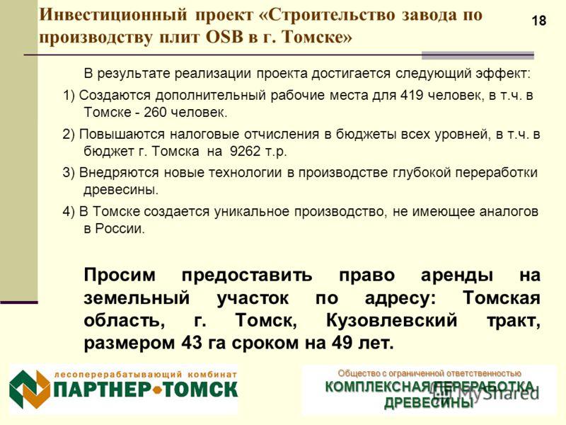 18 Инвестиционный проект «Строительство завода по производству плит OSB в г. Томске» В результате реализации проекта достигается следующий эффект: 1) Создаются дополнительный рабочие места для 419 человек, в т.ч. в Томске - 260 человек. 2) Повышаются
