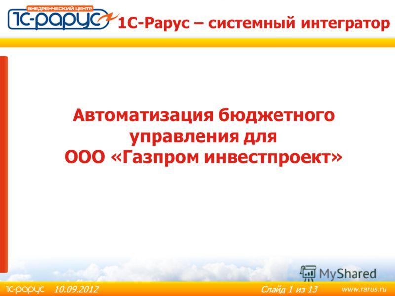 Слайд 1 из 13 Автоматизация бюджетного управления для ООО «Газпром инвестпроект» 10.09.2012 1С-Рарус – системный интегратор