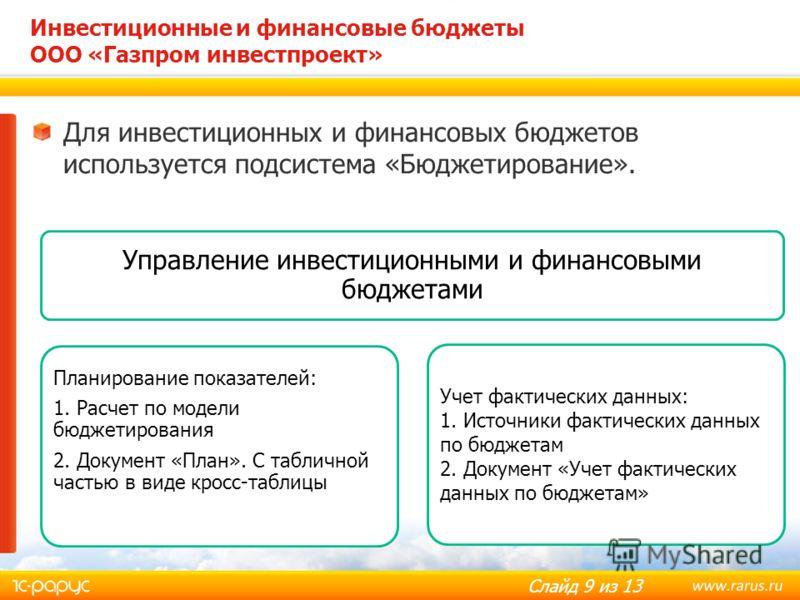 Слайд 9 из 13 Для инвестиционных и финансовых бюджетов используется подсистема «Бюджетирование». Инвестиционные и финансовые бюджеты ООО «Газпром инвестпроект» Управление инвестиционными и финансовыми бюджетами Планирование показателей: 1. Расчет по