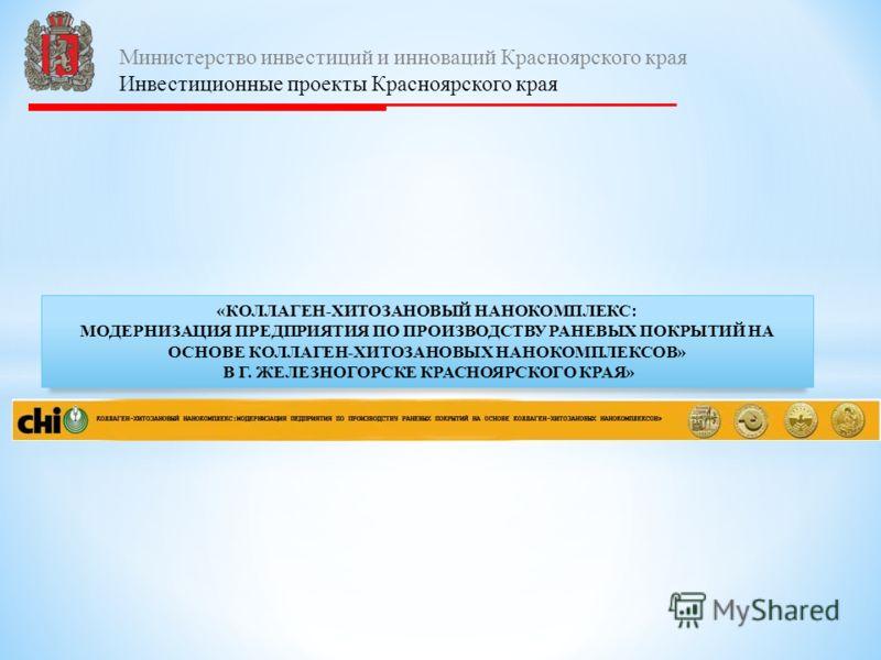 «КОЛЛАГЕН-ХИТОЗАНОВЫЙ НАНОКОМПЛЕКС: МОДЕРНИЗАЦИЯ ПРЕДПРИЯТИЯ ПО ПРОИЗВОДСТВУ РАНЕВЫХ ПОКРЫТИЙ НА ОСНОВЕ КОЛЛАГЕН-ХИТОЗАНОВЫХ НАНОКОМПЛЕКСОВ» В Г. ЖЕЛЕЗНОГОРСКЕ КРАСНОЯРСКОГО КРАЯ» Министерство инвестиций и инноваций Красноярского края Инвестиционные