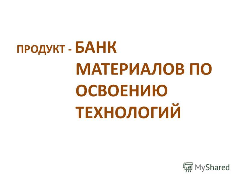 ПРОДУКТ - БАНК МАТЕРИАЛОВ ПО ОСВОЕНИЮ ТЕХНОЛОГИЙ