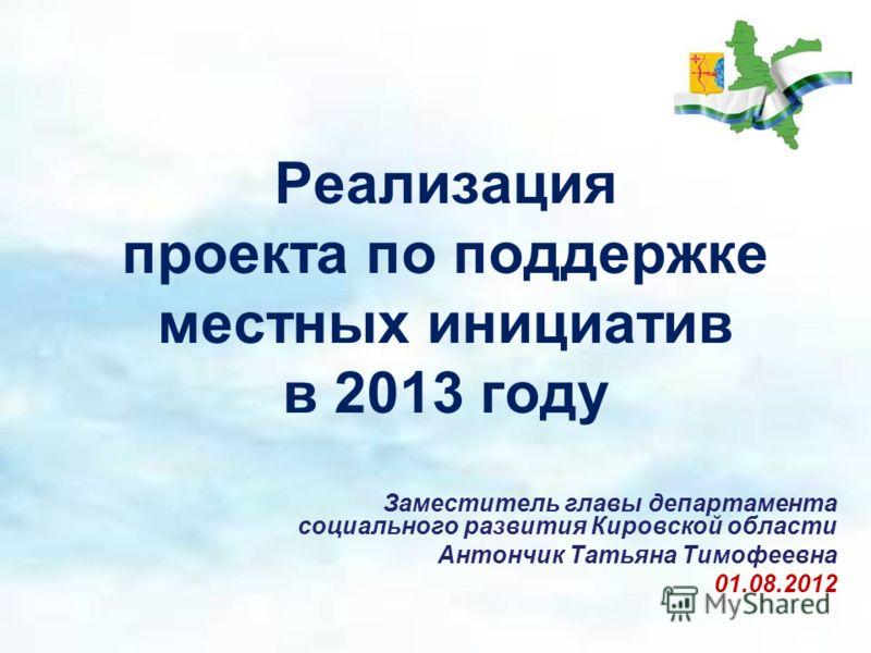 Реализация проекта по поддержке местных инициатив в 2013 году Заместитель главы департамента социального развития Кировской области Антончик Татьяна Тимофеевна 01.08.2012