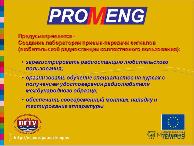 www.promeng.euKick-Off Meeting, Samara – 1st December 2010 Предусматривается - Создание лаборатории приема-передачи сигналов (любительской радиостанции коллективного пользования): зарегистрировать радиостанцию любительского пользования; организовать