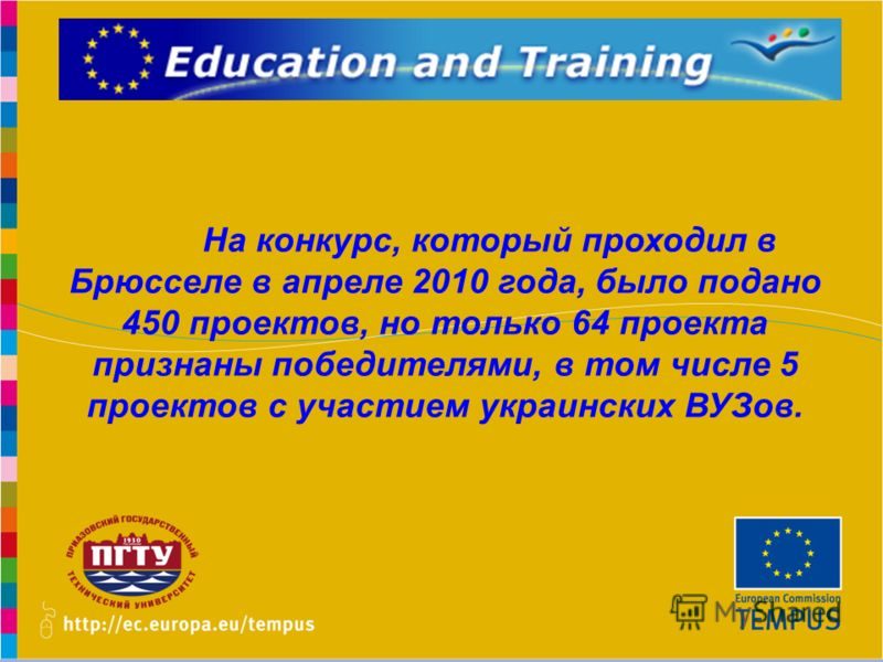 www.promeng.euKick-Off Meeting, Samara – 1st December 2010 На конкурс, который проходил в Брюсселе в апреле 2010 года, было подано 450 проектов, но только 64 проекта признаны победителями, в том числе 5 проектов с участием украинских ВУЗов.