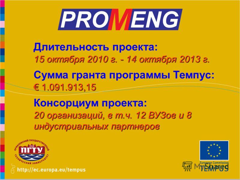 www.promeng.euKick-Off Meeting, Samara – 1st December 2010 Длительность проекта: 15 октября 2010 г. - 14 октября 2013 г. Сумма гранта программы Темпус: 1.091.913,15 1.091.913,15 Консорциум проекта: 20 организаций, в т.ч. 12 ВУЗов и 8 индустриальных п