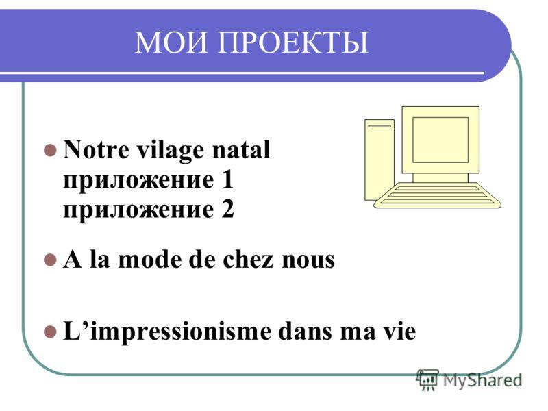 МОИ ПРОЕКТЫ Notre vilage natal приложение 1 приложение 2 A la mode de chez nous Limpressionisme dans ma vie