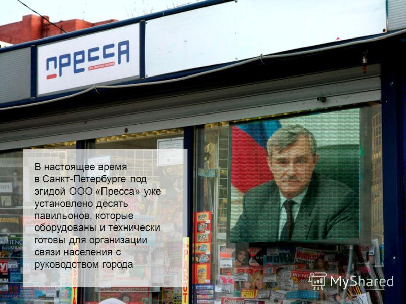 В настоящее время в Санкт-Петербурге под эгидой ООО «Пресса» уже установлено десять павильонов, которые оборудованы и технически готовы для организации связи населения с руководством города
