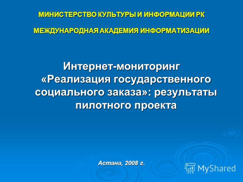 МИНИСТЕРСТВО КУЛЬТУРЫ И ИНФОРМАЦИИ РК МЕЖДУНАРОДНАЯ АКАДЕМИЯ ИНФОРМАТИЗАЦИИ Интернет-мониторинг «Реализация государственного социального заказа»: результаты пилотного проекта Астана, 2008 г.