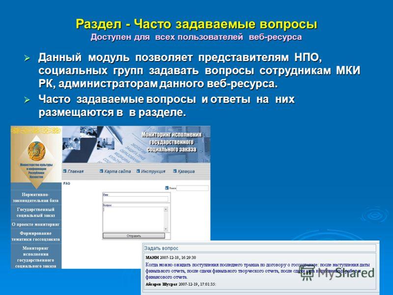 Раздел - Часто задаваемые вопросы Доступен для всех пользователей веб-ресурса Данный модуль позволяет представителям НПО, социальных групп задавать вопросы сотрудникам МКИ РК, администраторам данного веб-ресурса. Данный модуль позволяет представителя