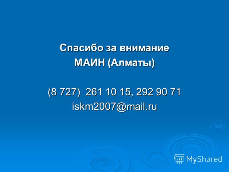 Спасибо за внимание МАИН (Алматы) (8 727) 261 10 15, 292 90 71 iskm2007@mail.ru