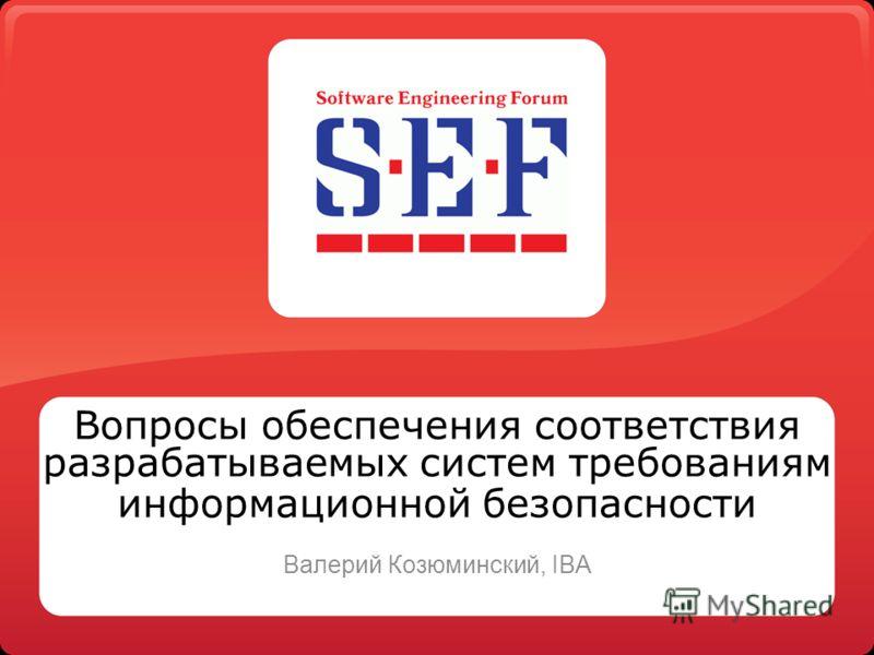 Вопросы обеспечения соответствия разрабатываемых систем требованиям информационной безопасности Валерий Козюминский, IBA