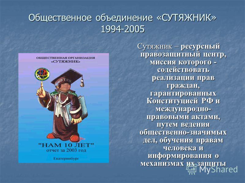 Общественное объединение «СУТЯЖНИК» 1994-2005 Сутяжник – ресурсный правозащитный центр, миссия которого - содействовать реализации прав граждан, гарантированных Конституцией РФ и международно- правовыми актами, путем ведения общественно-значимых дел,