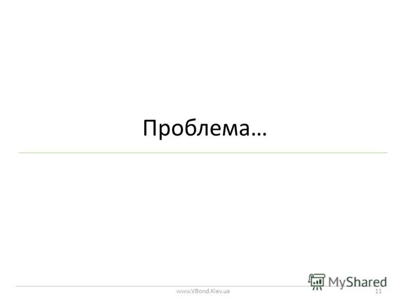 Проблема… www.VBond.Kiev.ua11