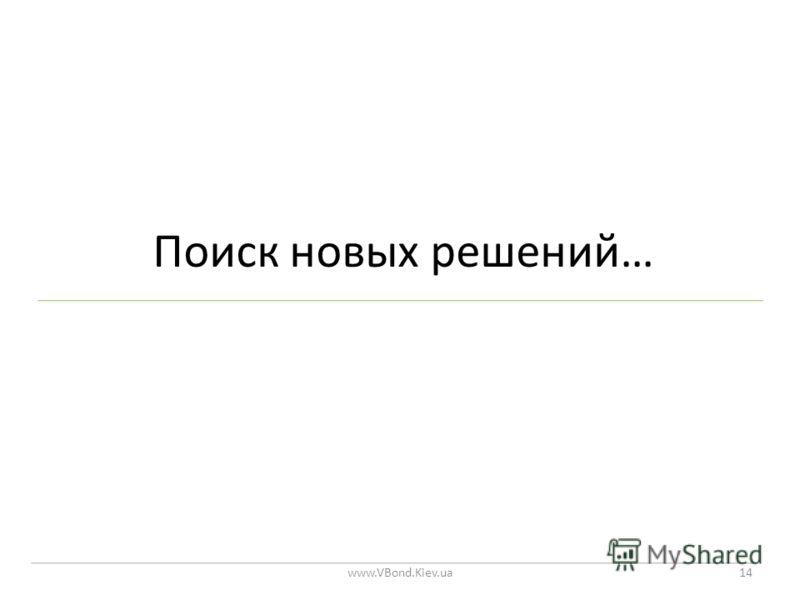Поиск новых решений… www.VBond.Kiev.ua14
