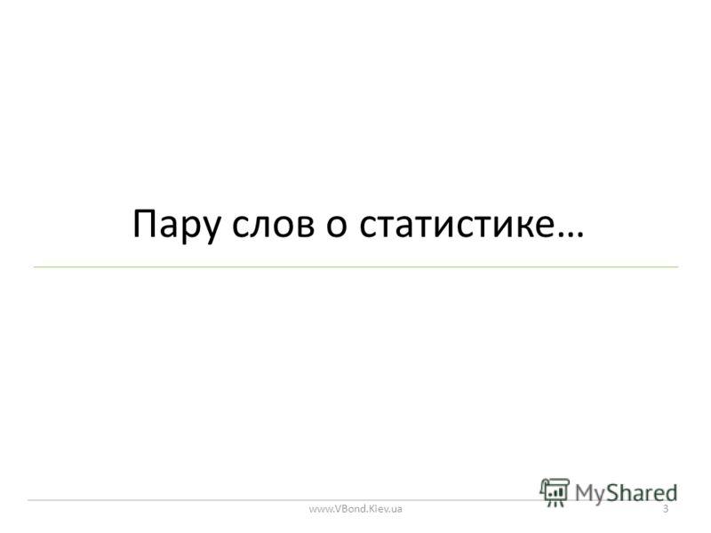 Пару слов о статистике… www.VBond.Kiev.ua3
