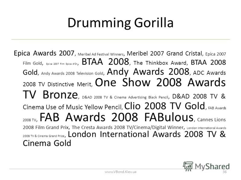 Drumming Gorilla www.VBond.Kiev.ua36 Epica Awards 2007, Meribel Ad Festival Winners, Meribel 2007 Grand Cristal, Epica 2007 Film Gold, Epica 2007 Film Epica d'Or, BTAA 2008, The Thinkbox Award, BTAA 2008 Gold, Andy Awards 2008 Television Gold, Andy A