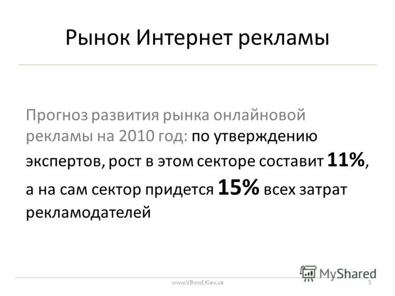 Рынок Интернет рекламы www.VBond.Kiev.ua5 Прогноз развития рынка онлайновой рекламы на 2010 год: по утверждению экспертов, рост в этом секторе составит 11%, а на сам сектор придется 15% всех затрат рекламодателей