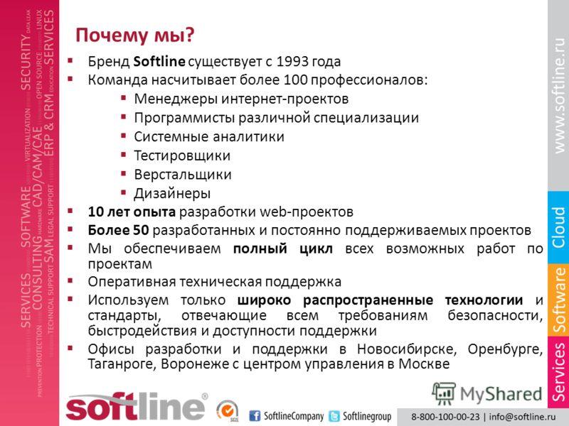 Почему мы? Бренд Softline существует с 1993 года Команда насчитывает более 100 профессионалов: Менеджеры интернет-проектов Программисты различной специализации Системные аналитики Тестировщики Верстальщики Дизайнеры 10 лет опыта разработки web-проект