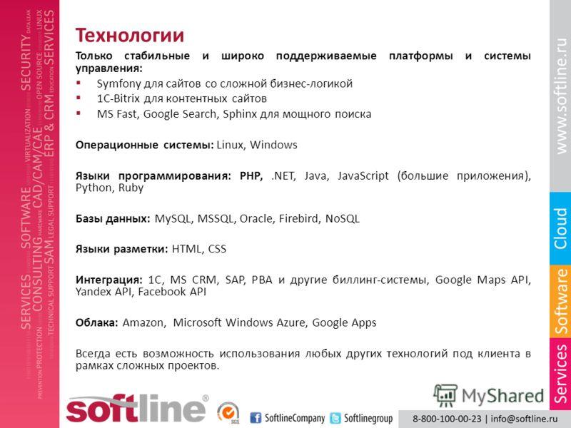 Технологии Только стабильные и широко поддерживаемые платформы и системы управления: Symfony для сайтов со сложной бизнес-логикой 1C-Bitrix для контентных сайтов MS Fast, Google Search, Sphinx для мощного поиска Oперационные системы: Linux, Windows Я