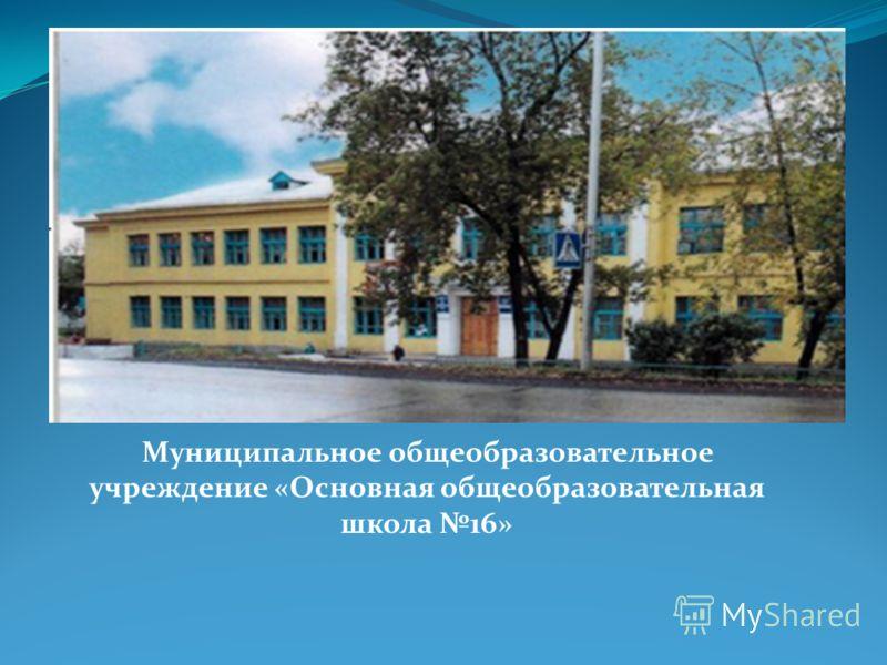 Муниципальное общеобразовательное учреждение «Основная общеобразовательная школа 16»
