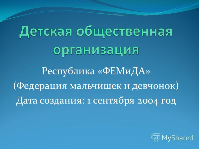 Республика «ФЕМиДА» (Федерация мальчишек и девчонок) Дата создания: 1 сентября 2004 год