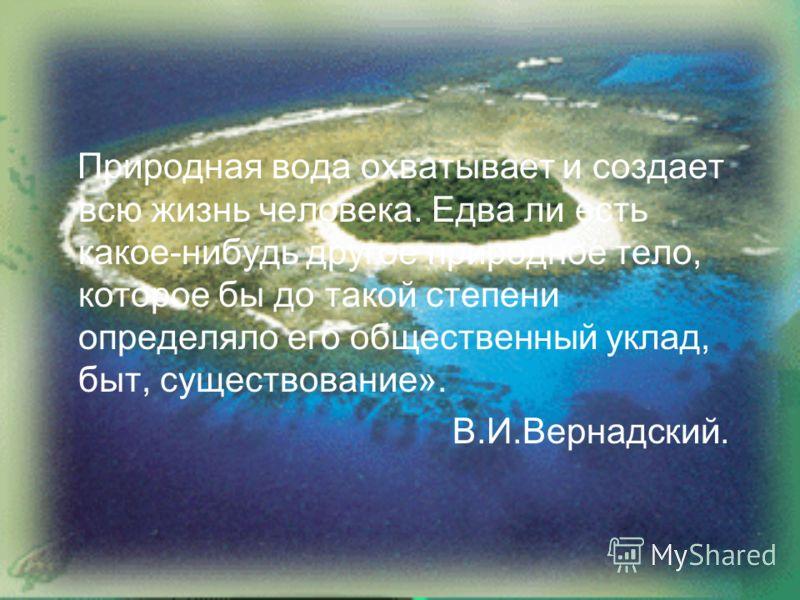 Природная вода охватывает и создает всю жизнь человека. Едва ли есть какое-нибудь другое природное тело, которое бы до такой степени определяло его общественный уклад, быт, существование». В.И.Вернадский.