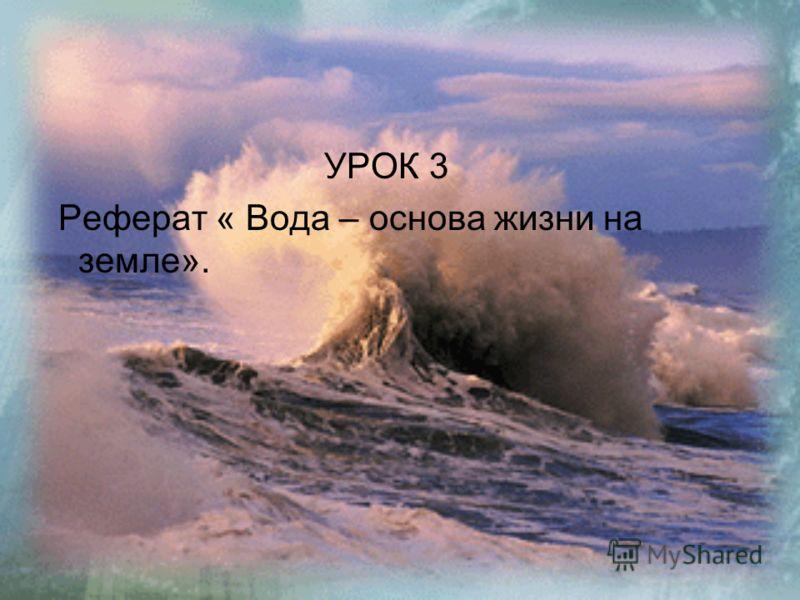 УРОК 3 Реферат « Вода – основа жизни на земле».
