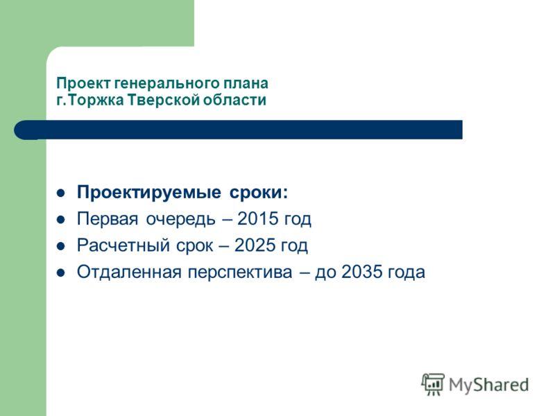 Проектируемые сроки: Первая очередь – 2015 год Расчетный срок – 2025 год Отдаленная перспектива – до 2035 года Проект генерального плана г.Торжка Тверской области
