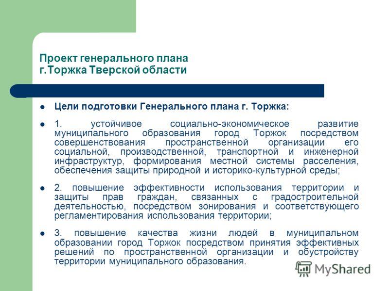 Цели подготовки Генерального плана г. Торжка: 1. устойчивое социально-экономическое развитие муниципального образования город Торжок посредством совершенствования пространственной организации его социальной, производственной, транспортной и инженерно