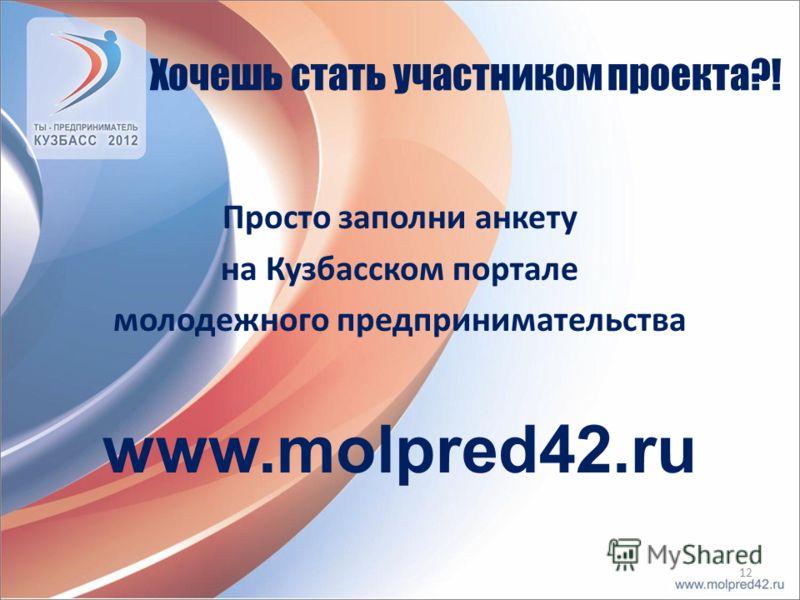 Хочешь стать участником проекта?! Просто заполни анкету на Кузбасском портале молодежного предпринимательства www.molpred42.ru 12