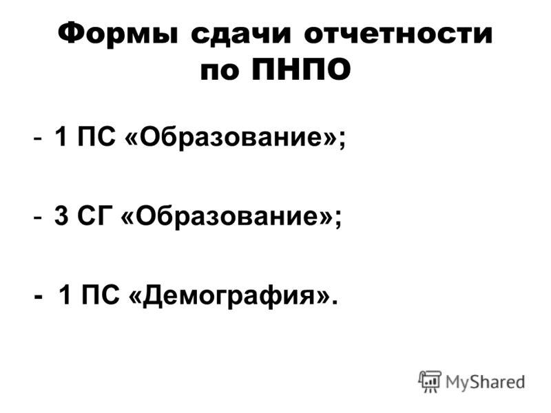 Формы сдачи отчетности по ПНПО -1 ПС «Образование»; -3 СГ «Образование»; - 1 ПС «Демография».