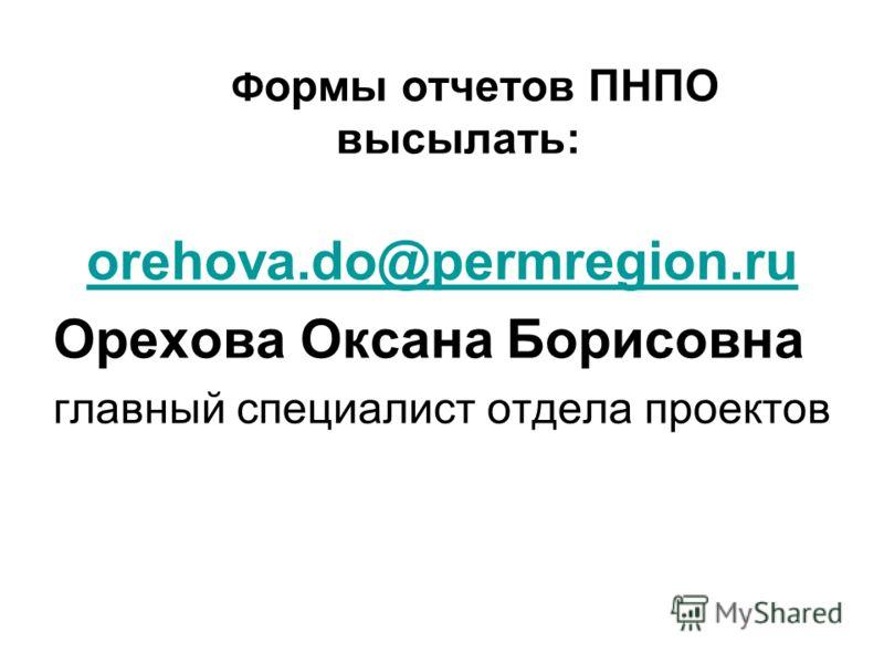 Ф ормы отчетов ПНПО высылать: orehova.do@permregion.ru Орехова Оксана Борисовна главный специалист отдела проектов