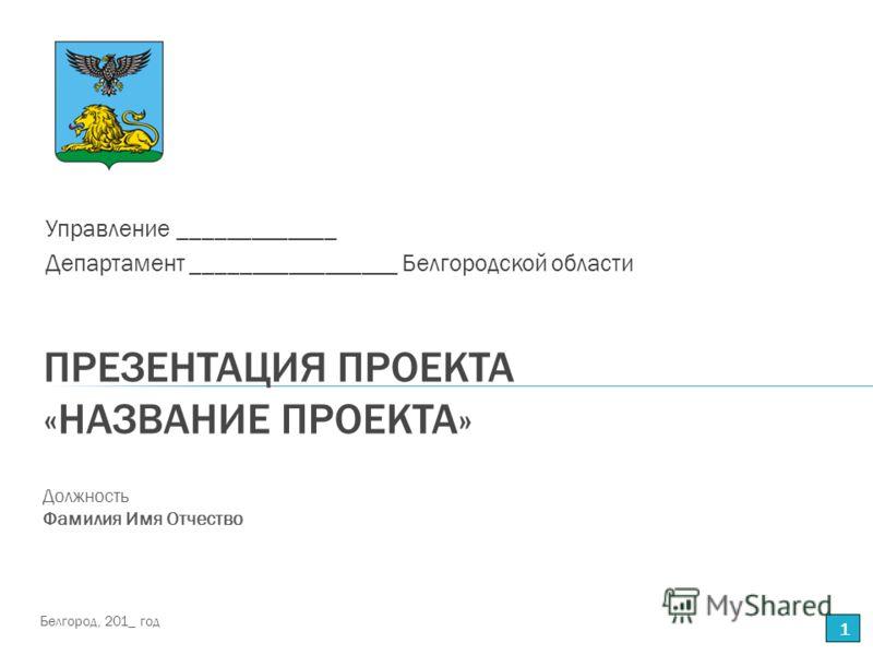 ПРЕЗЕНТАЦИЯ ПРОЕКТА «НАЗВАНИЕ ПРОЕКТА» Управление _____________ Департамент _________________ Белгородской области 1 Должность Фамилия Имя Отчество Белгород, 201_ год