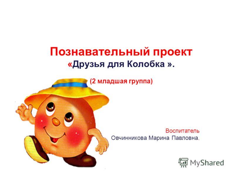 Познавательный проект «Друзья для Колобка ». (2 младшая группа) Воспитатель Овчинникова Марина Павловна.