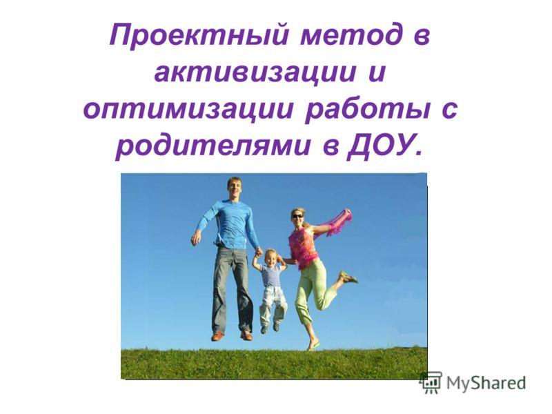 Проектный метод в активизации и оптимизации работы с родителями в ДОУ.
