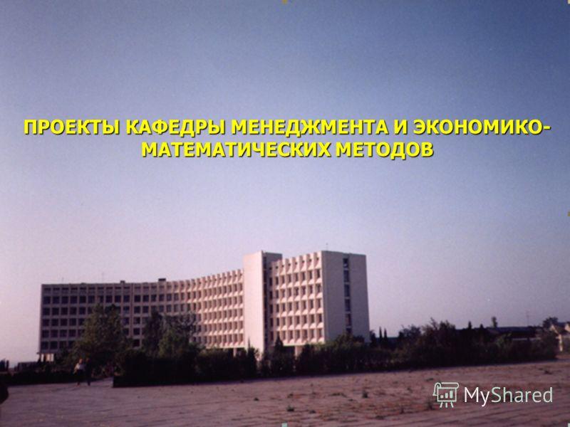 ПРОЕКТЫ КАФЕДРЫ МЕНЕДЖМЕНТА И ЭКОНОМИКО- МАТЕМАТИЧЕСКИХ МЕТОДОВ
