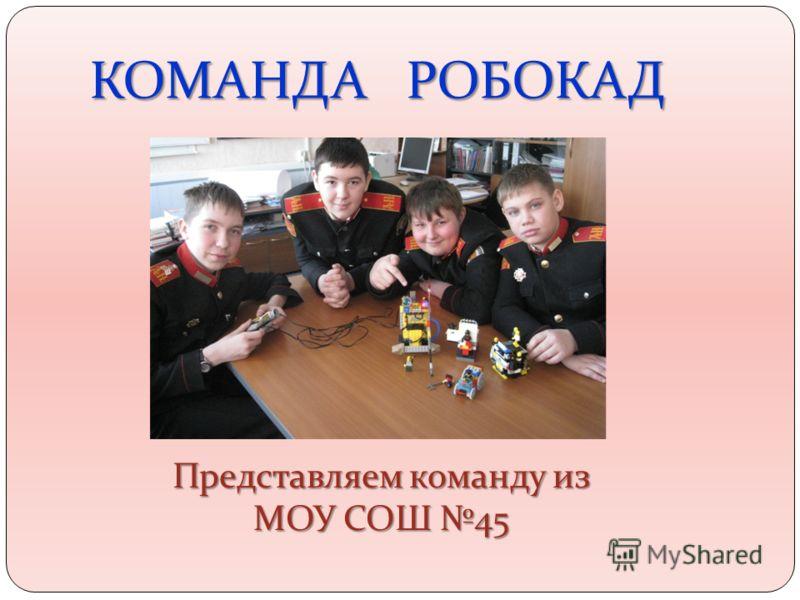 КОМАНДА РОБОКАД Представляем команду из МОУ СОШ 45