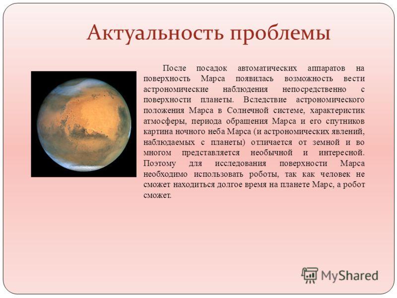 Актуальность проблемы После посадок автоматических аппаратов на поверхность Марса появилась возможность вести астрономические наблюдения непосредственно с поверхности планеты. Вследствие астрономического положения Марса в Солнечной системе, характери