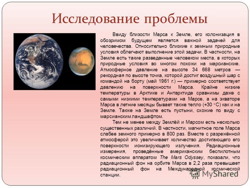 Исследование проблемы Ввиду близости Марса к Земле, его колонизация в обозримом будущем является важной задачей для человечества. Относительно близкие к земным природные условия облегчают выполнение этой задачи. В частности, на Земле есть такие разве
