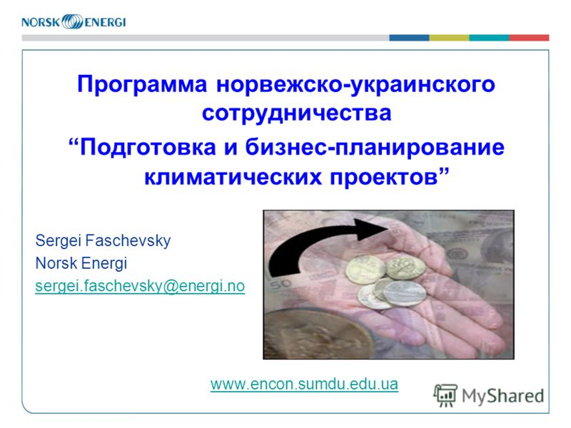 Программа норвежско-украинского сотрудничества Подготовка и бизнес-планирование климатических проектов Sergei Faschevsky Norsk Energi sergei.faschevsky@energi.no www.encon.sumdu.edu.ua