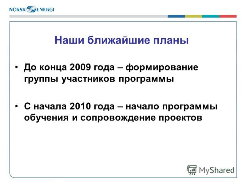 Наши ближайшие планы До конца 2009 года – формирование группы участников программы С начала 2010 года – начало программы обучения и сопровождение проектов