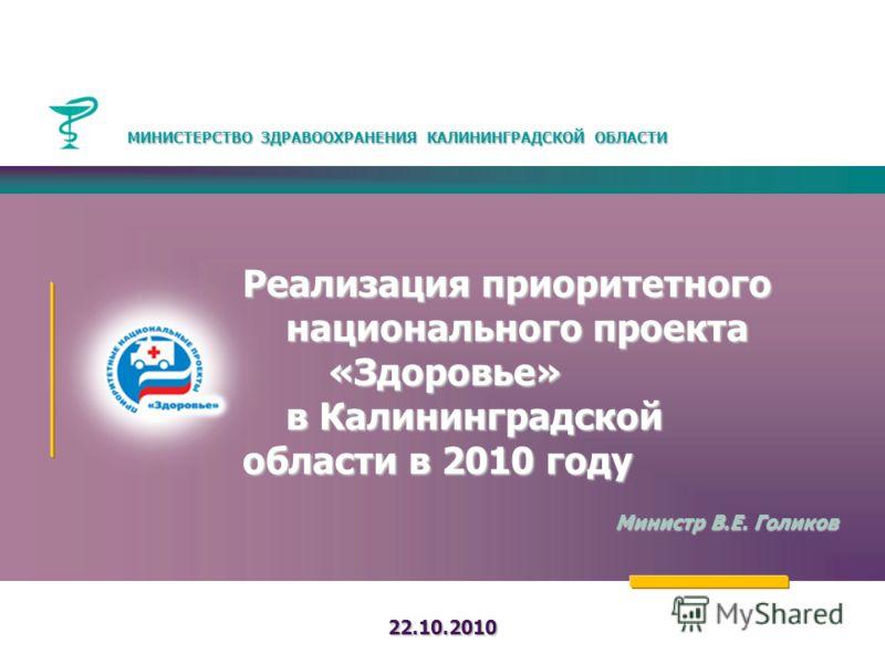Реализация приоритетного национального проекта «Здоровье» в Калининградской области в 2010 году Министр В.Е. Голиков 22.10.2010 МИНИСТЕРСТВО ЗДРАВООХРАНЕНИЯ КАЛИНИНГРАДСКОЙ ОБЛАСТИ