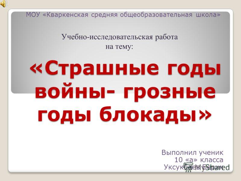 «Страшные годы войны- грозные годы блокады» Выполнил ученик 10 «а» класса Уксукбаев Берик МОУ «Кваркенская средняя общеобразовательная школа» Учебно-исследовательская работа на тему: