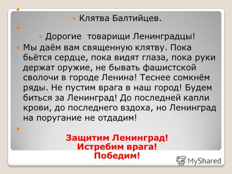 Клятва Балтийцев. Дорогие товарищи Ленинградцы! Мы даём вам священную клятву. Пока бьётся сердце, пока видят глаза, пока руки держат оружие, не бывать фашистской сволочи в городе Ленина! Теснее сомкнём ряды. Не пустим врага в наш город! Будем биться
