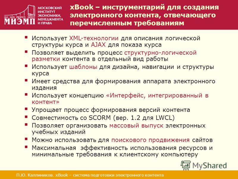 xBook – инструментарий для создания электронного контента, отвечающего перечисленным требованиям П.Ю. Каллиников. xBook – система подготовки электронного контента Использует XML-технологии для описания логической структуры курса и AJAX для показа кур