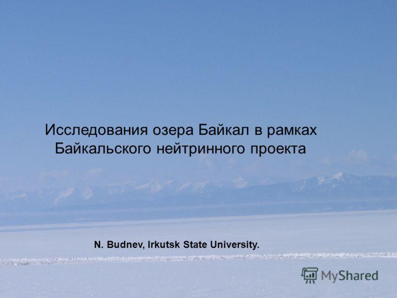 Исследования озера Байкал в рамках Байкальского нейтринного проекта N. Budnev, Irkutsk State University.